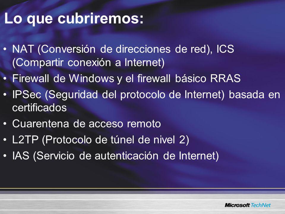 Lo que cubriremos: NAT (Conversión de direcciones de red), ICS (Compartir conexión a Internet) Firewall de Windows y el firewall básico RRAS IPSec (Seguridad del protocolo de Internet) basada en certificados Cuarentena de acceso remoto L2TP (Protocolo de túnel de nivel 2) IAS (Servicio de autenticación de Internet)