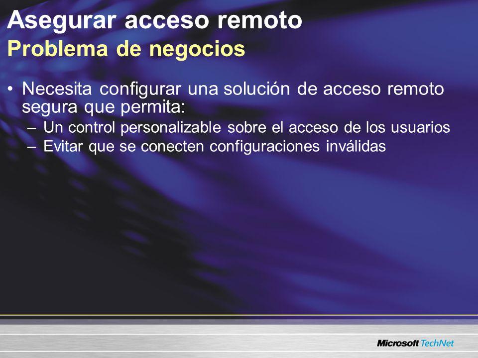 Asegurar acceso remoto Problema de negocios Necesita configurar una solución de acceso remoto segura que permita: –Un control personalizable sobre el acceso de los usuarios –Evitar que se conecten configuraciones inválidas