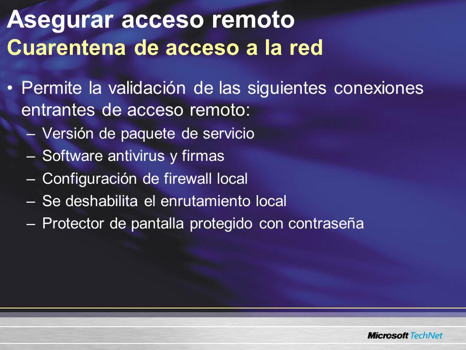 Asegurar acceso remoto Cuarentena de acceso a la red Permite la validación de las siguientes conexiones entrantes de acceso remoto: –Versión de paquete de servicio –Software antivirus y firmas –Configuración de firewall local –Se deshabilita el enrutamiento local –Protector de pantalla protegido con contraseña