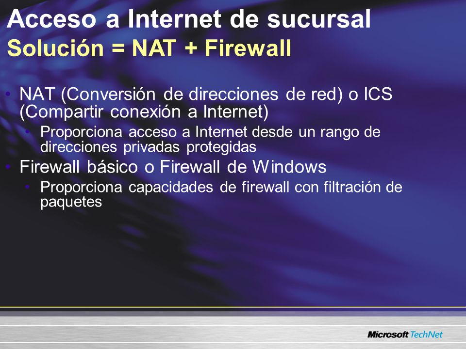 Acceso a Internet de sucursal Solución = NAT o ICS NAT (Conversión de direcciones de red) Traduce direcciones IP y números de puerto para tráfico entrante y saliente Oculta el rango de direcciones IP privadas del Internet Se puede utilizar con DHCP o se puede configurar como un asignador DHCP Se puede configurar para permitir conexiones entrantes a reservaciones específicas ICS (Compartir conexión a Internet) ICS es básicamente NAT con una configuración más fácil (también está disponible en Windows® XP)