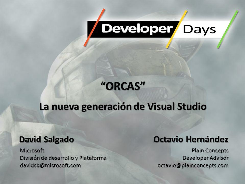 ORCAS La nueva generación de Visual Studio Octavio Hernández Plain Concepts Developer Advisor octavio@plainconcepts.com David Salgado Microsoft Divisi