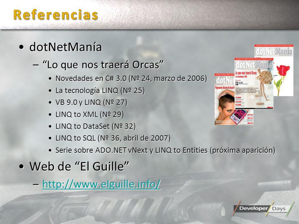 dotNetManíadotNetManía –Lo que nos traerá Orcas Novedades en C# 3.0 (Nº 24, marzo de 2006)Novedades en C# 3.0 (Nº 24, marzo de 2006) La tecnología LINQ (Nº 25)La tecnología LINQ (Nº 25) VB 9.0 y LINQ (Nº 27)VB 9.0 y LINQ (Nº 27) LINQ to XML (Nº 29)LINQ to XML (Nº 29) LINQ to DataSet (Nº 32)LINQ to DataSet (Nº 32) LINQ to SQL (Nº 36, abril de 2007)LINQ to SQL (Nº 36, abril de 2007) Serie sobre ADO.NET vNext y LINQ to Entities (próxima aparición)Serie sobre ADO.NET vNext y LINQ to Entities (próxima aparición) Web de El GuilleWeb de El Guille –http://www.elguille.info/ http://www.elguille.info/