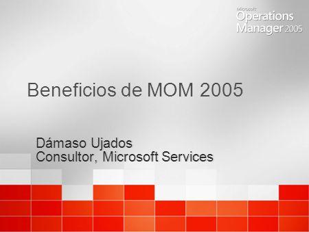 Beneficios de MOM 2005 Dámaso Ujados Consultor, Microsoft Services Dámaso Ujados Consultor, Microsoft Services