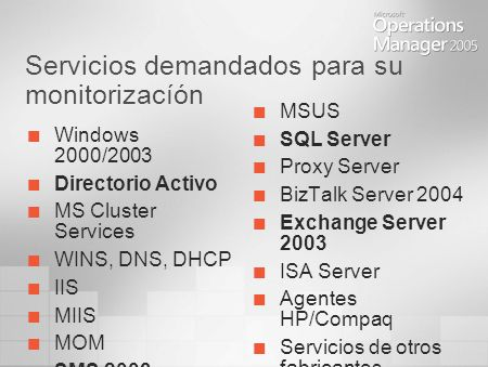 Servicios demandados para su monitorizacíón Windows 2000/2003 Directorio Activo MS Cluster Services WINS, DNS, DHCP IIS MIIS MOM SMS 2003 MSUS SQL Server Proxy Server BizTalk Server 2004 Exchange Server 2003 ISA Server Agentes HP/Compaq Servicios de otros fabricantes
