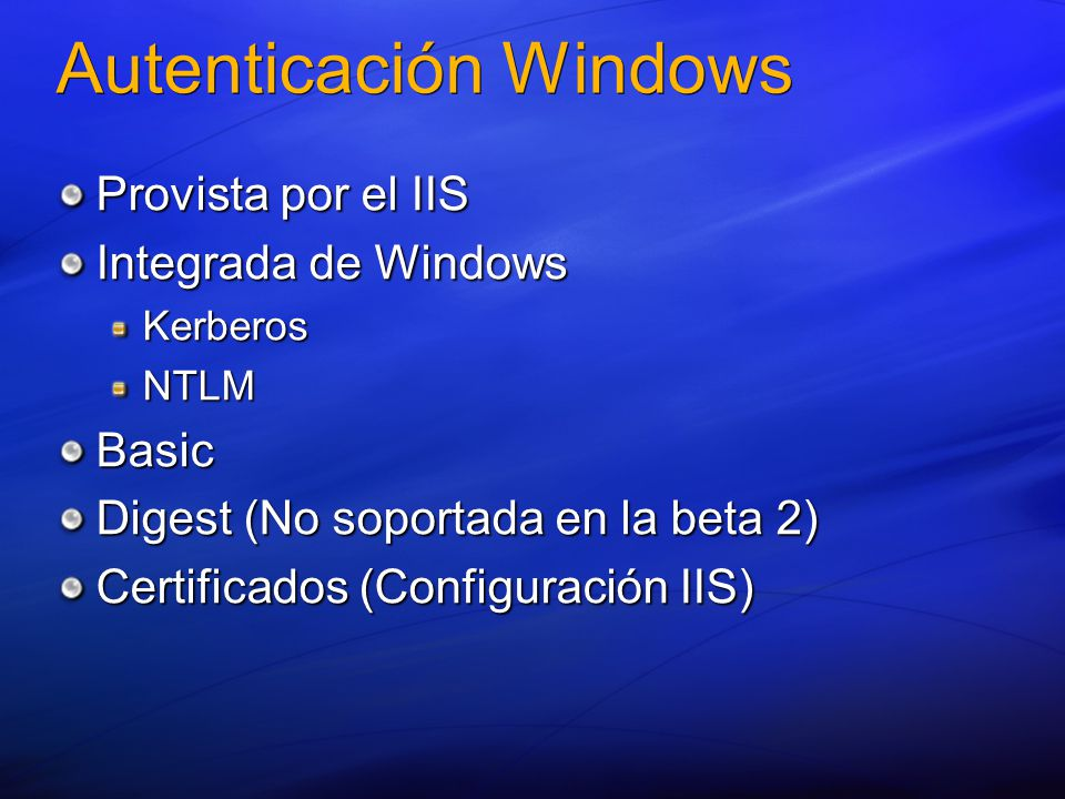 Autenticación Windows Provista por el IIS Integrada de Windows KerberosNTLMBasic Digest (No soportada en la beta 2) Certificados (Configuración IIS)