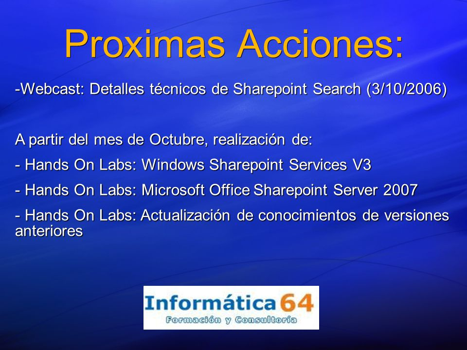 Proximas Acciones: -Webcast: Detalles técnicos de Sharepoint Search (3/10/2006) A partir del mes de Octubre, realización de: - Hands On Labs: Windows