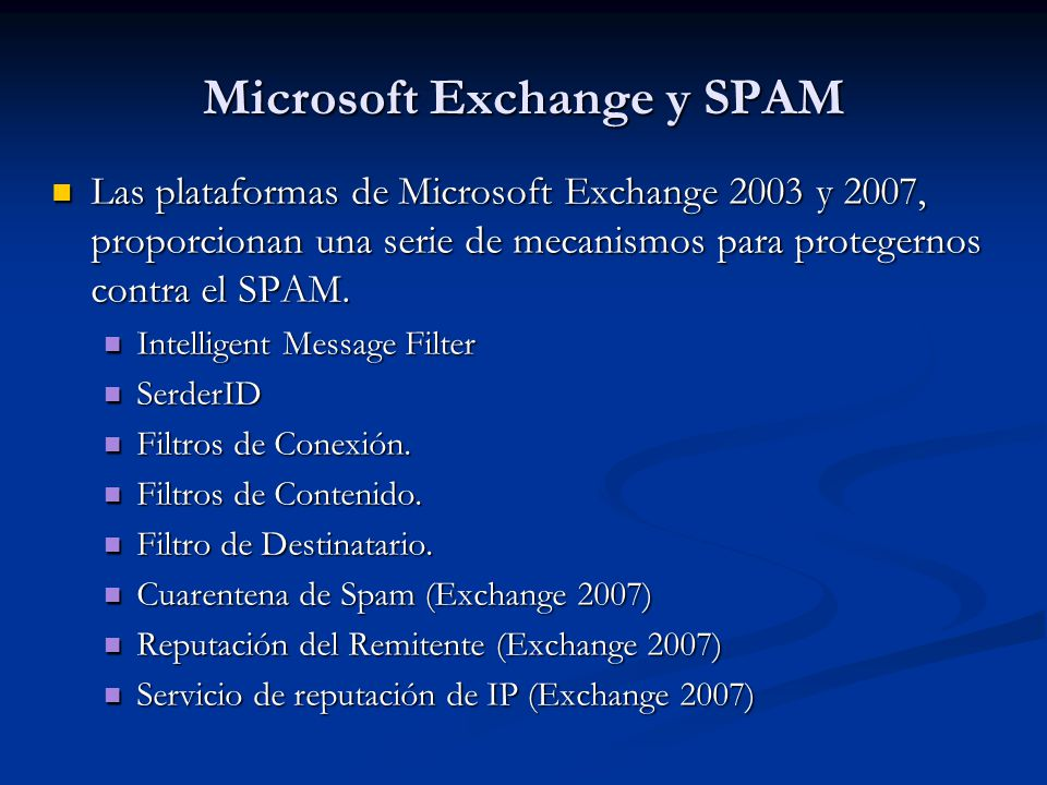 Microsoft Exchange y SPAM Las plataformas de Microsoft Exchange 2003 y 2007, proporcionan una serie de mecanismos para protegernos contra el SPAM. Las