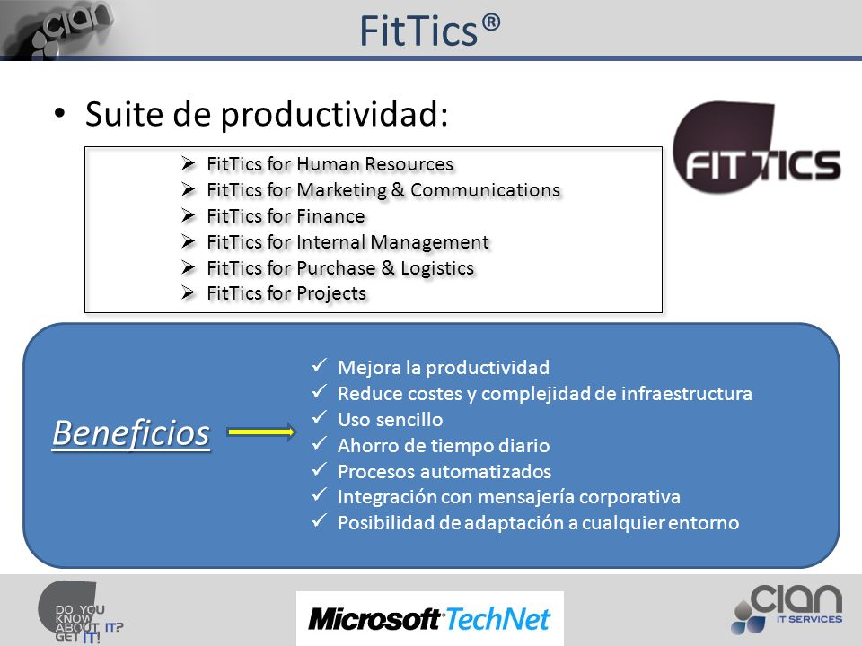 FitTics® Suite de productividad: FitTics for Human Resources FitTics for Marketing & Communications FitTics for Finance FitTics for Internal Management FitTics for Purchase & Logistics FitTics for Projects FitTics for Human Resources FitTics for Marketing & Communications FitTics for Finance FitTics for Internal Management FitTics for Purchase & Logistics FitTics for Projects Mejora la productividad Reduce costes y complejidad de infraestructura Uso sencillo Ahorro de tiempo diario Procesos automatizados Integración con mensajería corporativa Posibilidad de adaptación a cualquier entorno Beneficios