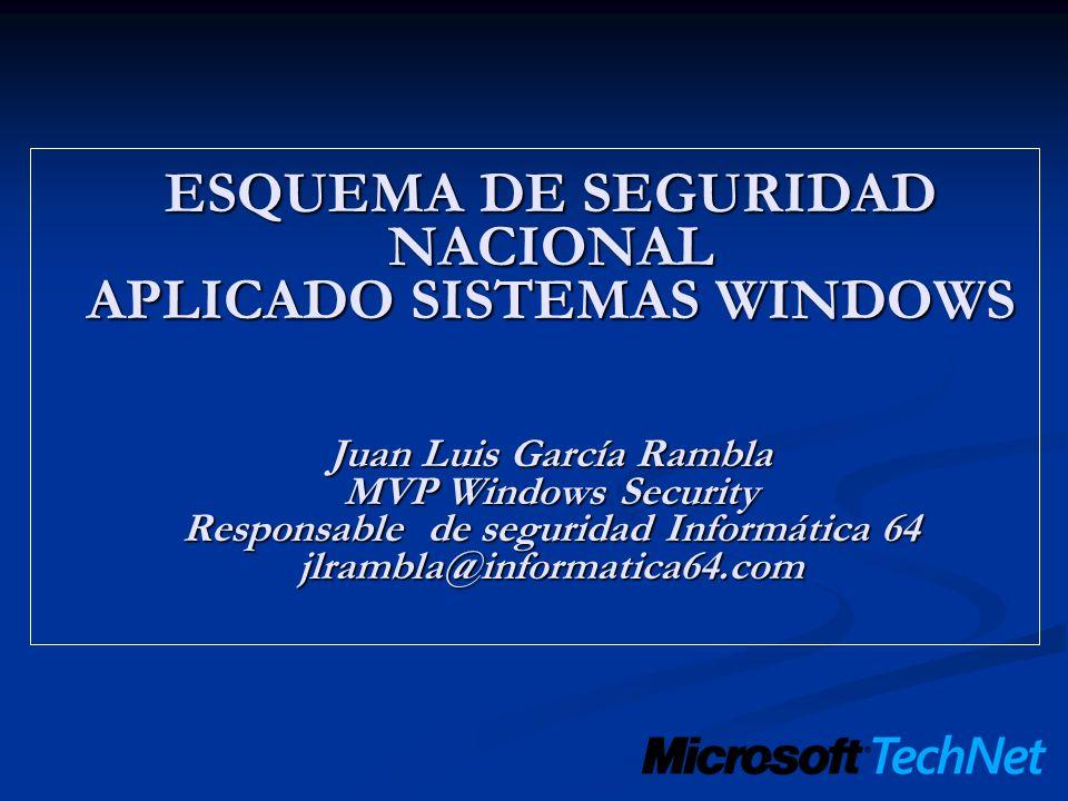 ESQUEMA DE SEGURIDAD NACIONAL APLICADO SISTEMAS WINDOWS Juan Luis García Rambla MVP Windows Security Responsable de seguridad Informática 64 jlrambla@