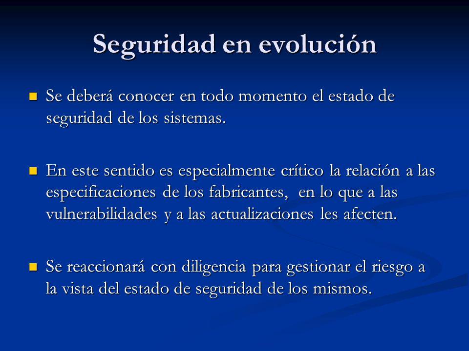 Seguridad en evolución Se deberá conocer en todo momento el estado de seguridad de los sistemas. Se deberá conocer en todo momento el estado de seguri