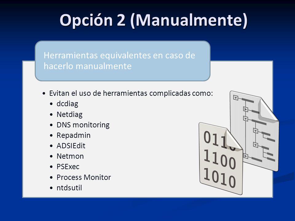 Opción 2 (Manualmente) Evitan el uso de herramientas complicadas como: dcdiag Netdiag DNS monitoring Repadmin ADSIEdit Netmon PSExec Process Monitor ntdsutil Herramientas equivalentes en caso de hacerlo manualmente
