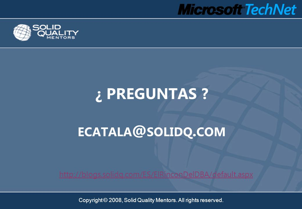 Copyright © 2008, Solid Quality Mentors. All rights reserved. http://blogs.solidq.com/ES/ElRinconDelDBA/default.aspx ¿ PREGUNTAS ? ECATALA @ SOLIDQ. C