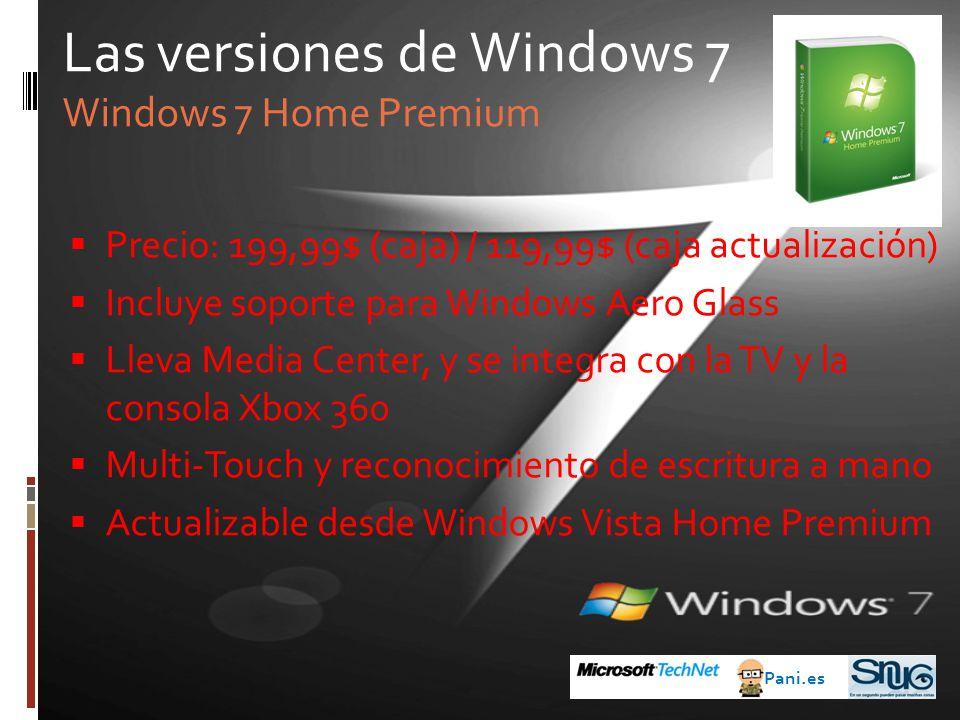 Precio: 199,99$ (caja) / 119,99$ (caja actualización) Incluye soporte para Windows Aero Glass Lleva Media Center, y se integra con la TV y la consola Xbox 360 Multi-Touch y reconocimiento de escritura a mano Actualizable desde Windows Vista Home Premium Las versiones de Windows 7 Windows 7 Home Premium Pani.es