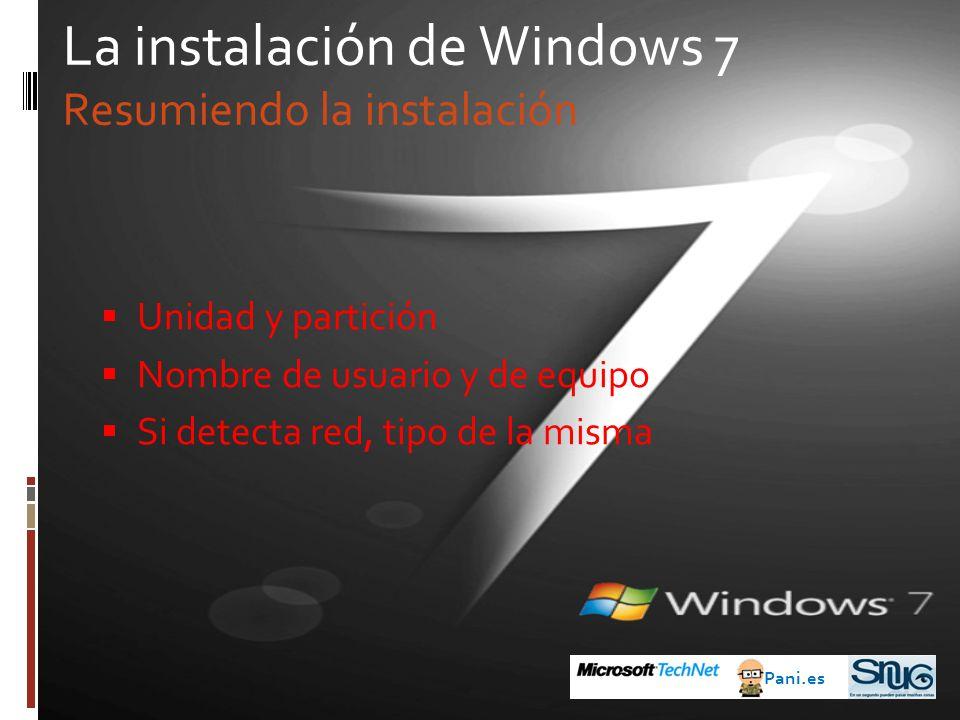 La instalación de Windows 7 Resumiendo la instalación Unidad y partición Nombre de usuario y de equipo Si detecta red, tipo de la misma Pani.es