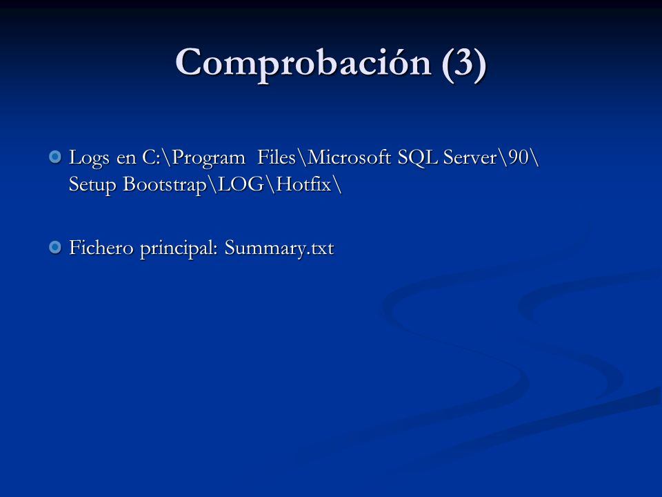 Comprobación (3) Logs en C:\Program Files\Microsoft SQL Server\90\ Setup Bootstrap\LOG\Hotfix\ Fichero principal: Summary.txt