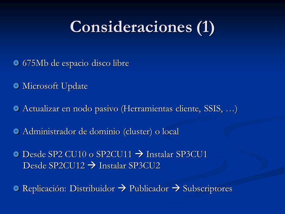 Consideraciones (1) 675Mb de espacio disco libre Microsoft Update Actualizar en nodo pasivo (Herramientas cliente, SSIS, …) Administrador de dominio (cluster) o local Desde SP2 CU10 o SP2CU11 Instalar SP3CU1 Desde SP2CU12 Instalar SP3CU2 Desde SP2CU12 Instalar SP3CU2 Replicación: Distribuidor Publicador Subscriptores