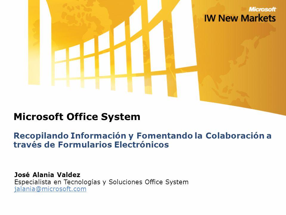 Microsoft Office System Recopilando Información y Fomentando la Colaboración a través de Formularios Electrónicos José Alania Valdez Especialista en T