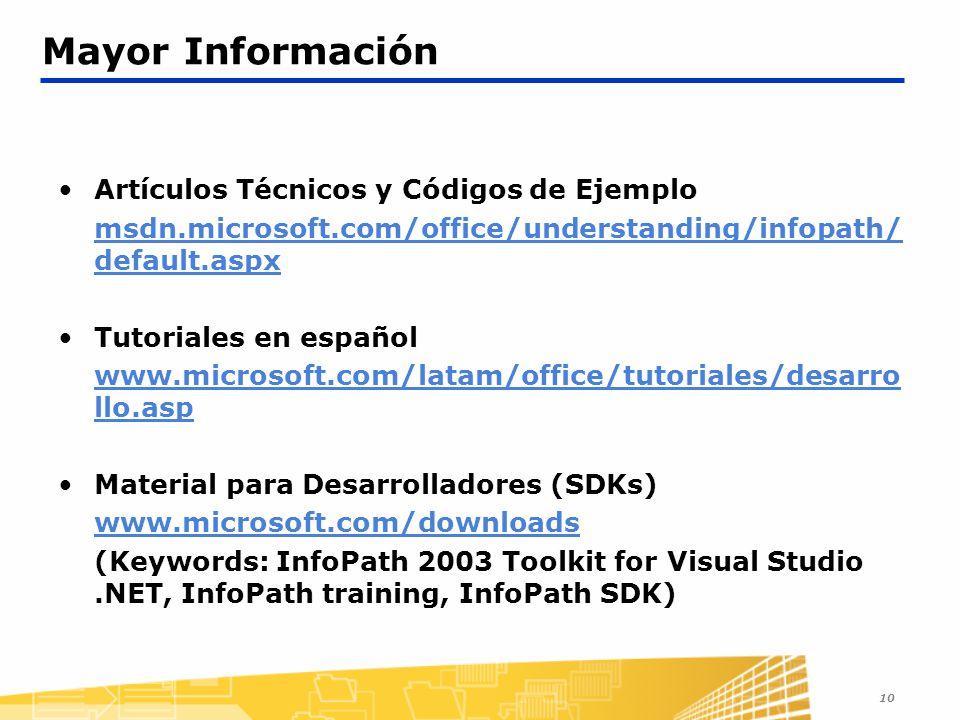 10 Mayor Información Artículos Técnicos y Códigos de Ejemplo msdn.microsoft.com/office/understanding/infopath/ default.aspx Tutoriales en español www.