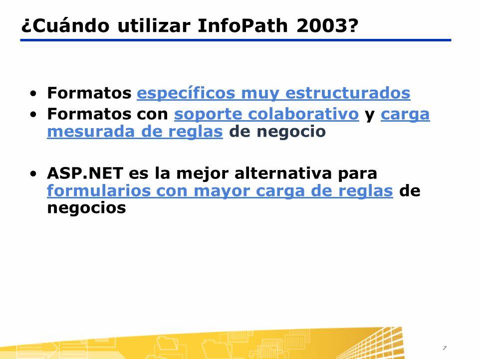 7 ¿Cuándo utilizar InfoPath 2003? Formatos específicos muy estructurados Formatos con soporte colaborativo y carga mesurada de reglas de negocio ASP.N