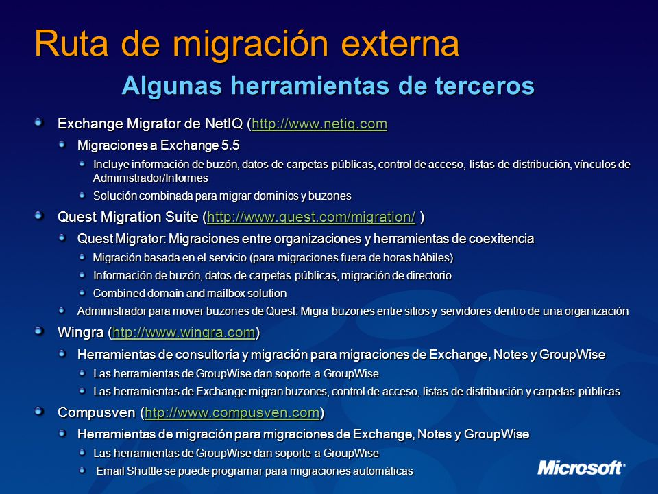 Exchange Migrator de NetIQ (http://www.netiq.com http://www.netiq.com Migraciones a Exchange 5.5 Incluye información de buzón, datos de carpetas públicas, control de acceso, listas de distribución, vínculos de Administrador/Informes Solución combinada para migrar dominios y buzones Quest Migration Suite (http://www.quest.com/migration/ ) http://www.quest.com/migration/ Quest Migrator: Migraciones entre organizaciones y herramientas de coexitencia Migración basada en el servicio (para migraciones fuera de horas hábiles) Información de buzón, datos de carpetas públicas, migración de directorio Combined domain and mailbox solution Administrador para mover buzones de Quest: Migra buzones entre sitios y servidores dentro de una organización Wingra (htp://www.wingra.com) htp://www.wingra.com Herramientas de consultoría y migración para migraciones de Exchange, Notes y GroupWise Las herramientas de GroupWise dan soporte a GroupWise Las herramientas de Exchange migran buzones, control de acceso, listas de distribución y carpetas públicas Compusven (htp://www.compusven.com) htp://www.compusven.com Herramientas de migración para migraciones de Exchange, Notes y GroupWise Las herramientas de GroupWise dan soporte a GroupWise Email Shuttle se puede programar para migraciones automáticas Email Shuttle se puede programar para migraciones automáticas Ruta de migración externa Algunas herramientas de terceros