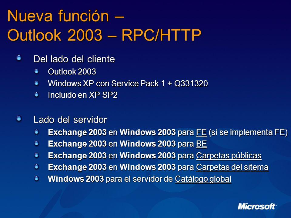 Nueva función – Outlook 2003 – RPC/HTTP Del lado del cliente Outlook 2003 Windows XP con Service Pack 1 + Q331320 Incluido en XP SP2 Lado del servidor Exchange 2003 en Windows 2003 para FE (si se implementa FE) Exchange 2003 en Windows 2003 para BE Exchange 2003 en Windows 2003 para Carpetas públicas Exchange 2003 en Windows 2003 para Carpetas del sitema Windows 2003 para el servidor de Catálogo global