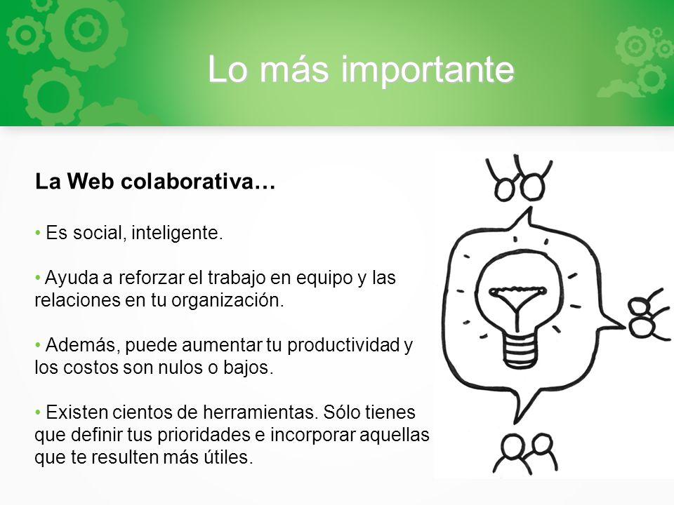 Lo más importante La Web colaborativa… Es social, inteligente. Ayuda a reforzar el trabajo en equipo y las relaciones en tu organización. Además, pued