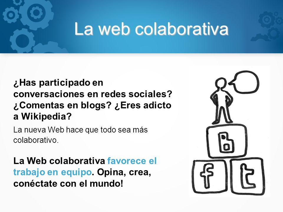 La web colaborativa ¿Has participado en conversaciones en redes sociales? ¿Comentas en blogs? ¿Eres adicto a Wikipedia? La nueva Web hace que todo sea