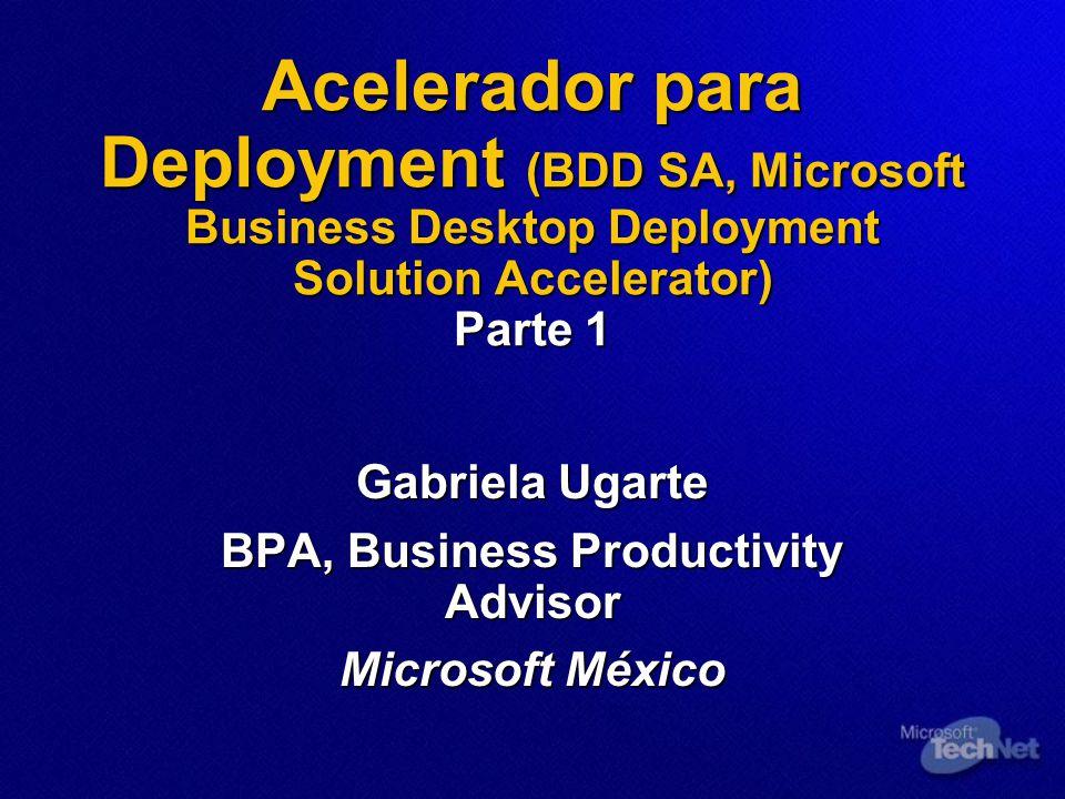 Acelerador para Deployment (BDD SA, Microsoft Business Desktop Deployment Solution Accelerator) Parte 1 Gabriela Ugarte BPA, Business Productivity Advisor Microsoft México