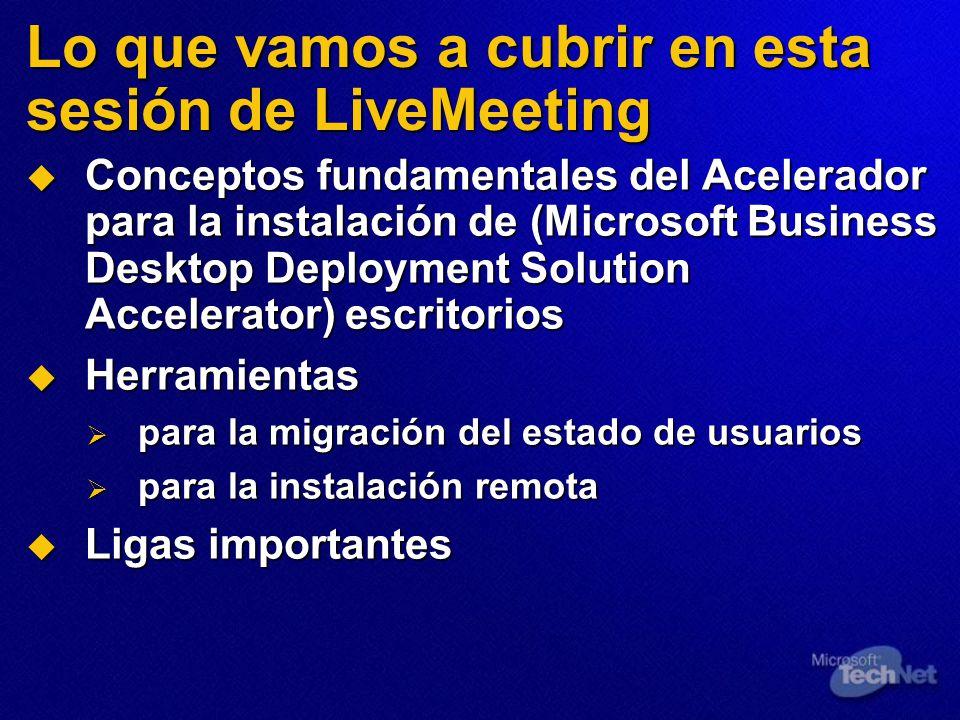Lo que vamos a cubrir en esta sesión de LiveMeeting Conceptos fundamentales del Acelerador para la instalación de (Microsoft Business Desktop Deployme