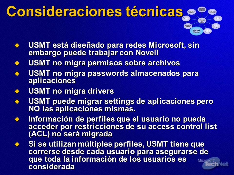 Consideraciones técnicas USMT está diseñado para redes Microsoft, sin embargo puede trabajar con Novell USMT está diseñado para redes Microsoft, sin embargo puede trabajar con Novell USMT no migra permisos sobre archivos USMT no migra permisos sobre archivos USMT no migra passwords almacenados para aplicaciones USMT no migra passwords almacenados para aplicaciones USMT no migra drivers USMT no migra drivers USMT puede migrar settings de aplicaciones pero NO las aplicaciones mismas.