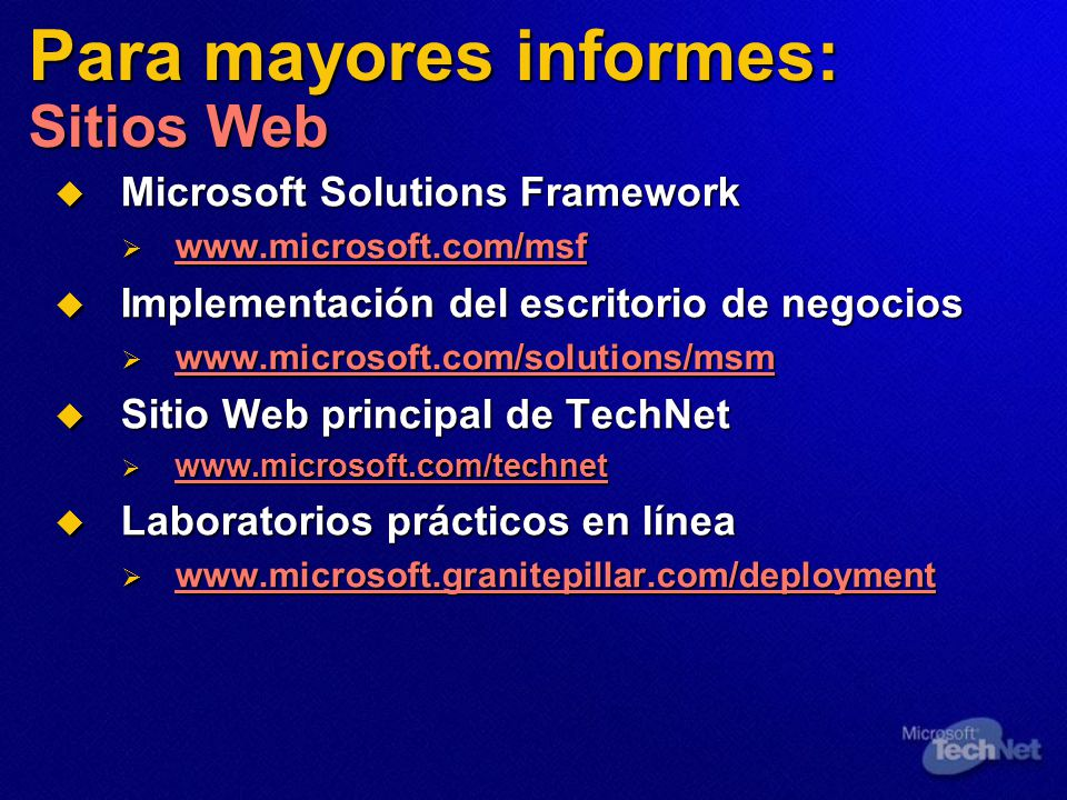 Para mayores informes: Sitios Web Microsoft Solutions Framework Microsoft Solutions Framework www.microsoft.com/msf www.microsoft.com/msf www.microsof