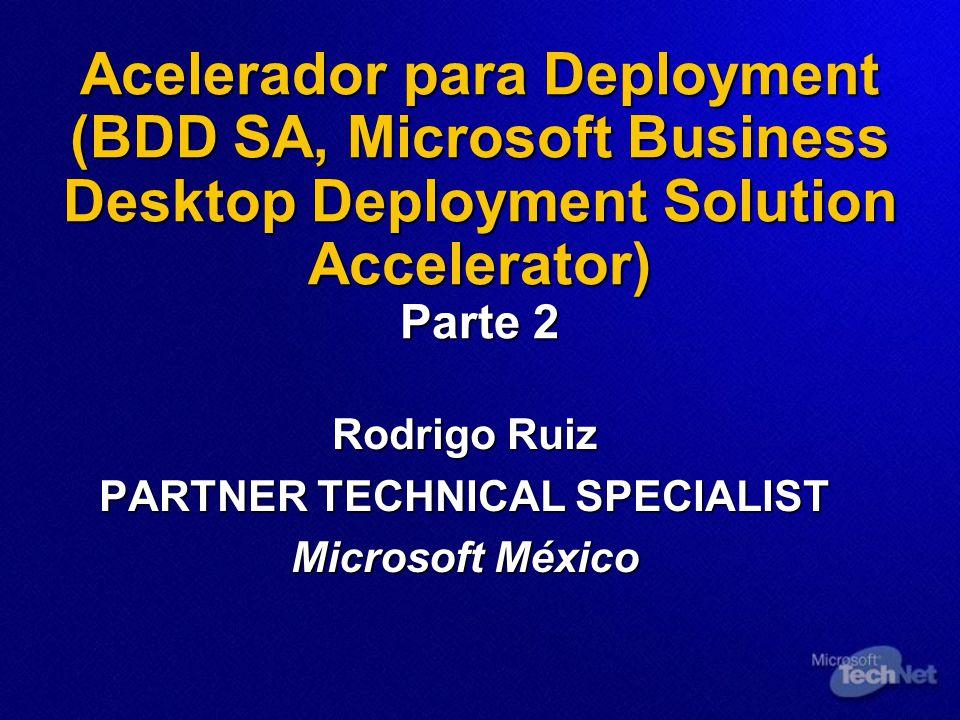 Acelerador para Deployment (BDD SA, Microsoft Business Desktop Deployment Solution Accelerator) Parte 2 Rodrigo Ruiz PARTNER TECHNICAL SPECIALIST Microsoft México