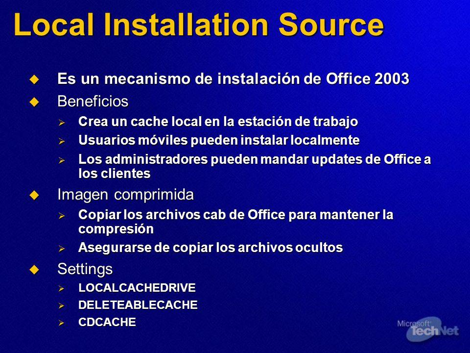 Local Installation Source Es un mecanismo de instalación de Office 2003 Es un mecanismo de instalación de Office 2003 Beneficios Beneficios Crea un cache local en la estación de trabajo Crea un cache local en la estación de trabajo Usuarios móviles pueden instalar localmente Usuarios móviles pueden instalar localmente Los administradores pueden mandar updates de Office a los clientes Los administradores pueden mandar updates de Office a los clientes Imagen comprimida Imagen comprimida Copiar los archivos cab de Office para mantener la compresión Copiar los archivos cab de Office para mantener la compresión Asegurarse de copiar los archivos ocultos Asegurarse de copiar los archivos ocultos Settings Settings LOCALCACHEDRIVE LOCALCACHEDRIVE DELETEABLECACHE DELETEABLECACHE CDCACHE CDCACHE