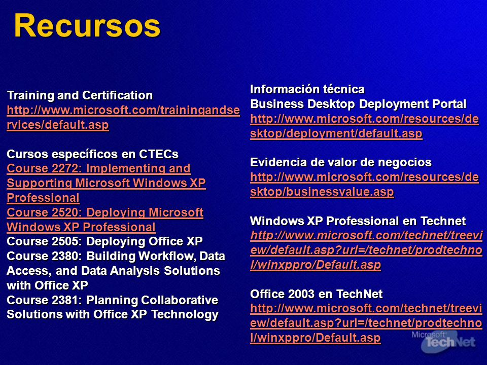 Recursos Training and Certification http://www.microsoft.com/trainingandse rvices/default.asp http://www.microsoft.com/trainingandse rvices/default.asp Cursos específicos en CTECs Course 2272: Implementing and Supporting Microsoft Windows XP Professional Course 2272: Implementing and Supporting Microsoft Windows XP Professional Course 2520: Deploying Microsoft Windows XP Professional Course 2520: Deploying Microsoft Windows XP Professional Course 2505: Deploying Office XP Course 2380: Building Workflow, Data Access, and Data Analysis Solutions with Office XP Course 2381: Planning Collaborative Solutions with Office XP Technology Información técnica Business Desktop Deployment Portal http://www.microsoft.com/resources/de sktop/deployment/default.asp http://www.microsoft.com/resources/de sktop/deployment/default.asp http://www.microsoft.com/resources/de sktop/deployment/default.asp Evidencia de valor de negocios http://www.microsoft.com/resources/de sktop/businessvalue.asp http://www.microsoft.com/resources/de sktop/businessvalue.asp Windows XP Professional en Technet http://www.microsoft.com/technet/treevi ew/default.asp url=/technet/prodtechno l/winxppro/Default.asp http://www.microsoft.com/technet/treevi ew/default.asp url=/technet/prodtechno l/winxppro/Default.asp http://www.microsoft.com/technet/treevi ew/default.asp url=/technet/prodtechno l/winxppro/Default.asp Office 2003 en TechNet http://www.microsoft.com/technet/treevi ew/default.asp url=/technet/prodtechno l/winxppro/Default.asp http://www.microsoft.com/technet/treevi ew/default.asp url=/technet/prodtechno l/winxppro/Default.asp http://www.microsoft.com/technet/treevi ew/default.asp url=/technet/prodtechno l/winxppro/Default.asp