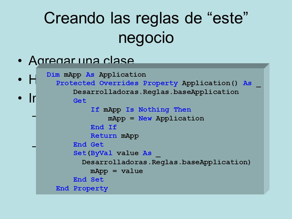 Creando las reglas de este negocio Agregar una clase Heredar de baseEntity Implementar los métodos obligatorios –AssignTableName Retorna el nombre de la tabla a manipular –Application Dim mApp As Application Protected Overrides Property Application() As _ Desarrolladoras.Reglas.baseApplication Get If mApp Is Nothing Then mApp = New Application End If Return mApp End Get Set(ByVal value As _ Desarrolladoras.Reglas.baseApplication) mApp = value End Set End Property