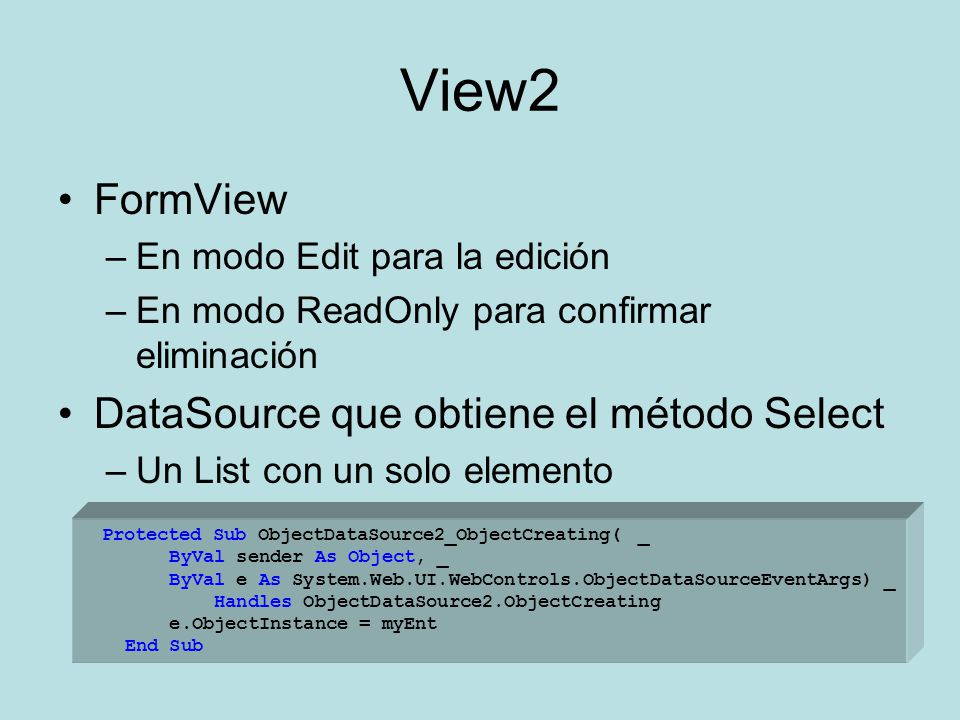 View2 FormView –En modo Edit para la edición –En modo ReadOnly para confirmar eliminación DataSource que obtiene el método Select –Un List con un solo elemento –Codificar el evento ObjectCreating para asignar el objeto específico a editar Protected Sub ObjectDataSource2_ObjectCreating( _ ByVal sender As Object, _ ByVal e As System.Web.UI.WebControls.ObjectDataSourceEventArgs) _ Handles ObjectDataSource2.ObjectCreating e.ObjectInstance = myEnt End Sub