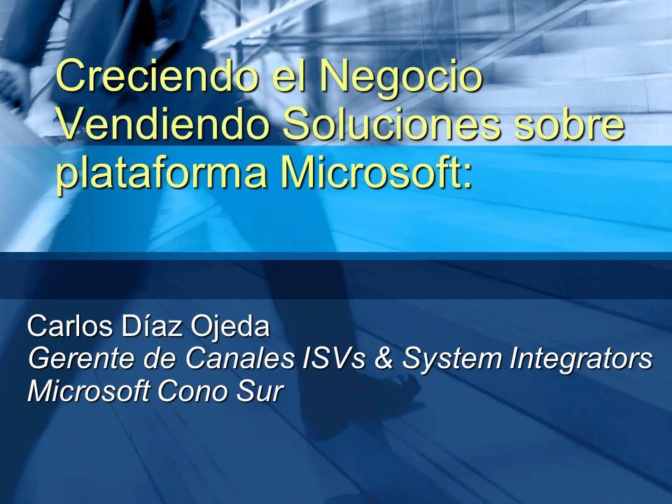 Carlos Díaz Ojeda Gerente de Canales ISVs & System Integrators Microsoft Cono Sur Creciendo el Negocio Vendiendo Soluciones sobre plataforma Microsoft: