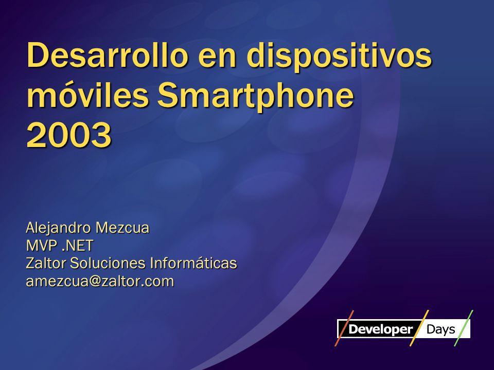 Desarrollo en dispositivos móviles Smartphone 2003 Alejandro Mezcua MVP.NET Zaltor Soluciones Informáticas amezcua@zaltor.com