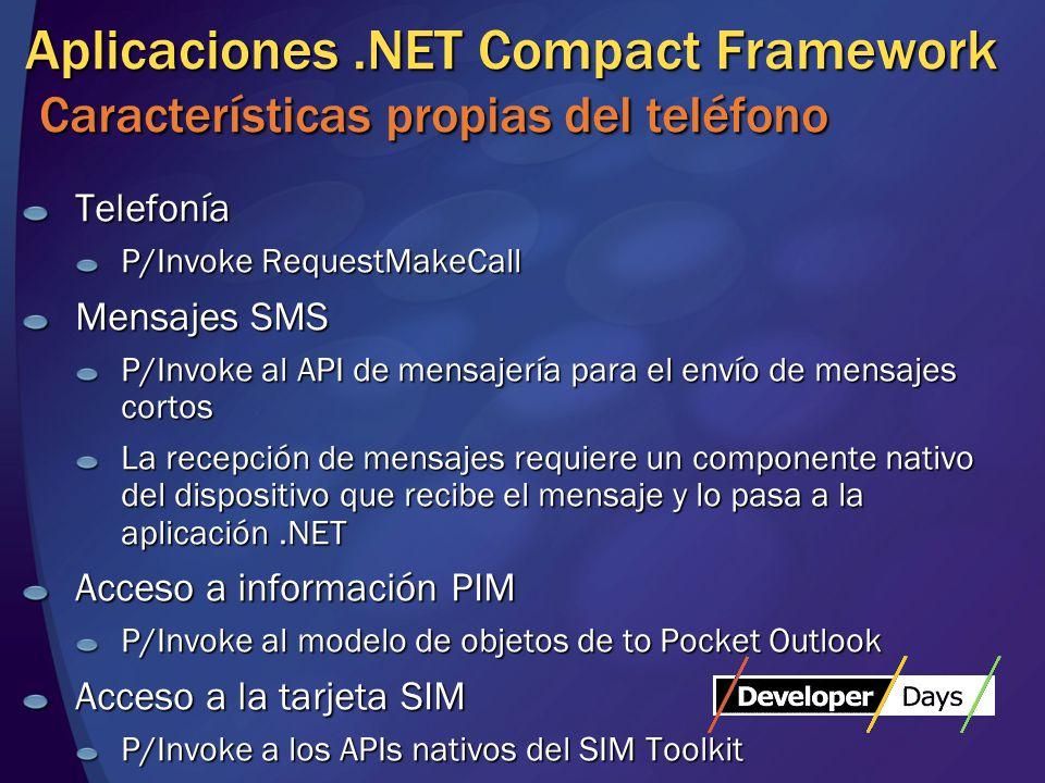 Aplicaciones.NET Compact Framework Características propias del teléfono Telefonía P/Invoke RequestMakeCall Mensajes SMS P/Invoke al API de mensajería para el envío de mensajes cortos La recepción de mensajes requiere un componente nativo del dispositivo que recibe el mensaje y lo pasa a la aplicación.NET Acceso a información PIM P/Invoke al modelo de objetos de to Pocket Outlook Acceso a la tarjeta SIM P/Invoke a los APIs nativos del SIM Toolkit