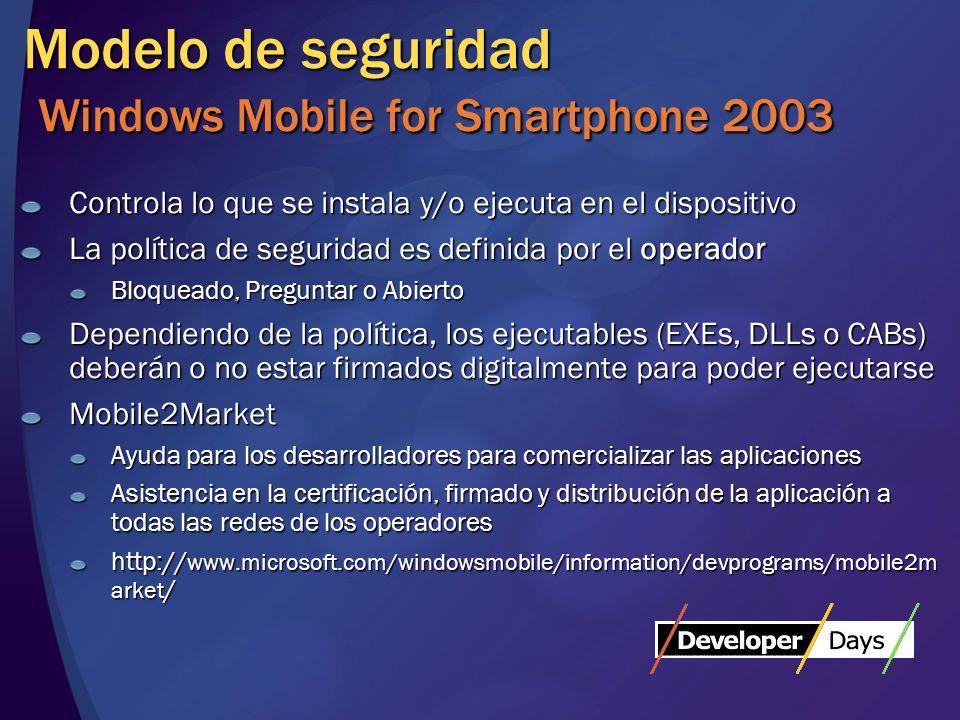 Modelo de seguridad Windows Mobile for Smartphone 2003 Controla lo que se instala y/o ejecuta en el dispositivo La política de seguridad es definida por el operador Bloqueado, Preguntar o Abierto Dependiendo de la política, los ejecutables (EXEs, DLLs o CABs) deberán o no estar firmados digitalmente para poder ejecutarse Mobile2Market Ayuda para los desarrolladores para comercializar las aplicaciones Asistencia en la certificación, firmado y distribución de la aplicación a todas las redes de los operadores http:// www.microsoft.com/windowsmobile/information/devprograms/mobile2m arket /