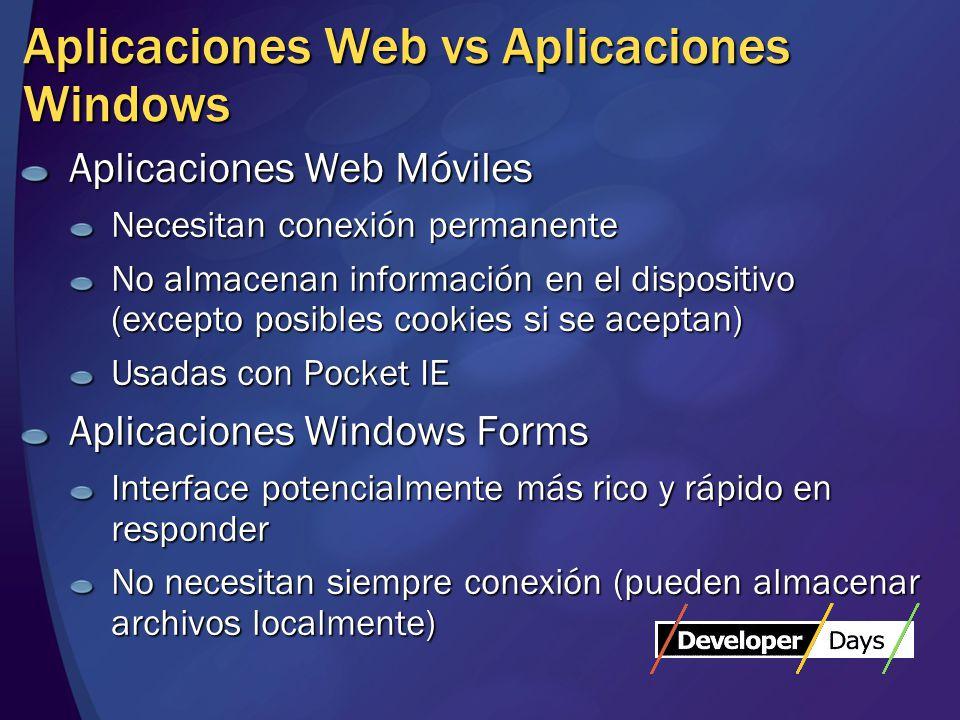 Aplicaciones Web vs Aplicaciones Windows Aplicaciones Web Móviles Necesitan conexión permanente No almacenan información en el dispositivo (excepto posibles cookies si se aceptan) Usadas con Pocket IE Aplicaciones Windows Forms Interface potencialmente más rico y rápido en responder No necesitan siempre conexión (pueden almacenar archivos localmente)