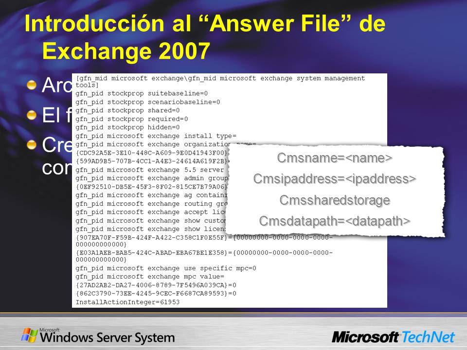 Introducción al Answer File de Exchange 2007 Archivo simple de texto El formato es parámetro=valor Crear y editar con notepad Cmsname=<name>Cmsipaddress=<ipaddress>CmssharedstorageCmsdatapath=<datapath>