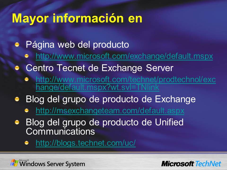 Mayor información en Página web del producto http://www.microsoft.com/exchange/default.mspx Centro Tecnet de Exchange Server http://www.microsoft.com/technet/prodtechnol/exc hange/default.mspx wt.svl=TNlink Blog del grupo de producto de Exchange http://msexchangeteam.com/default.aspx Blog del grupo de producto de Unified Communications http://blogs.technet.com/uc/