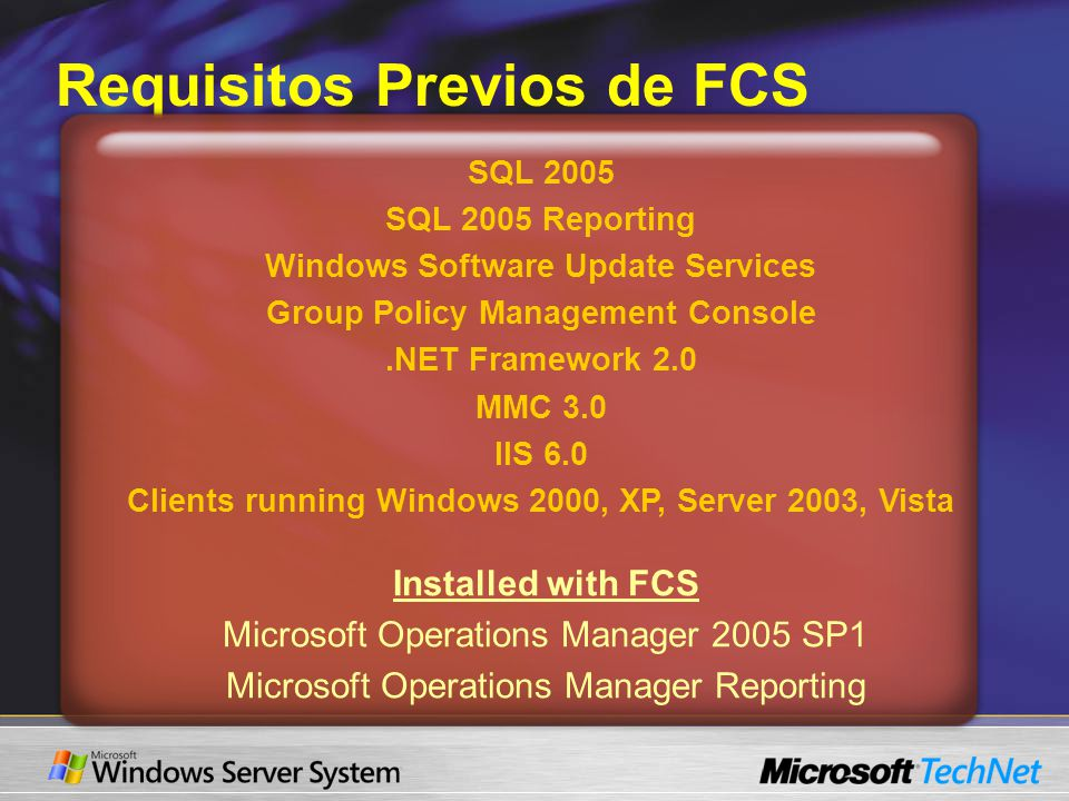 Requisitos Previos de FCS SQL 2005 SQL 2005 Reporting Windows Software Update Services Group Policy Management Console.NET Framework 2.0 MMC 3.0 IIS 6
