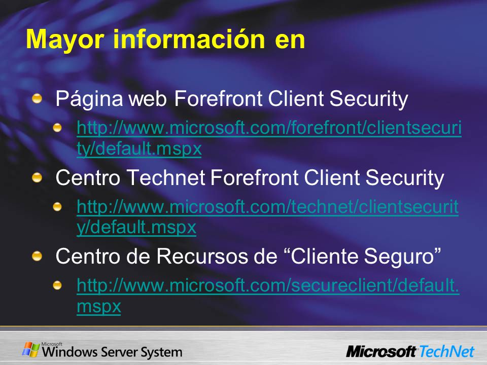Mayor información en Página web Forefront Client Security http://www.microsoft.com/forefront/clientsecuri ty/default.mspx Centro Technet Forefront Client Security http://www.microsoft.com/technet/clientsecurit y/default.mspx Centro de Recursos de Cliente Seguro http://www.microsoft.com/secureclient/default.