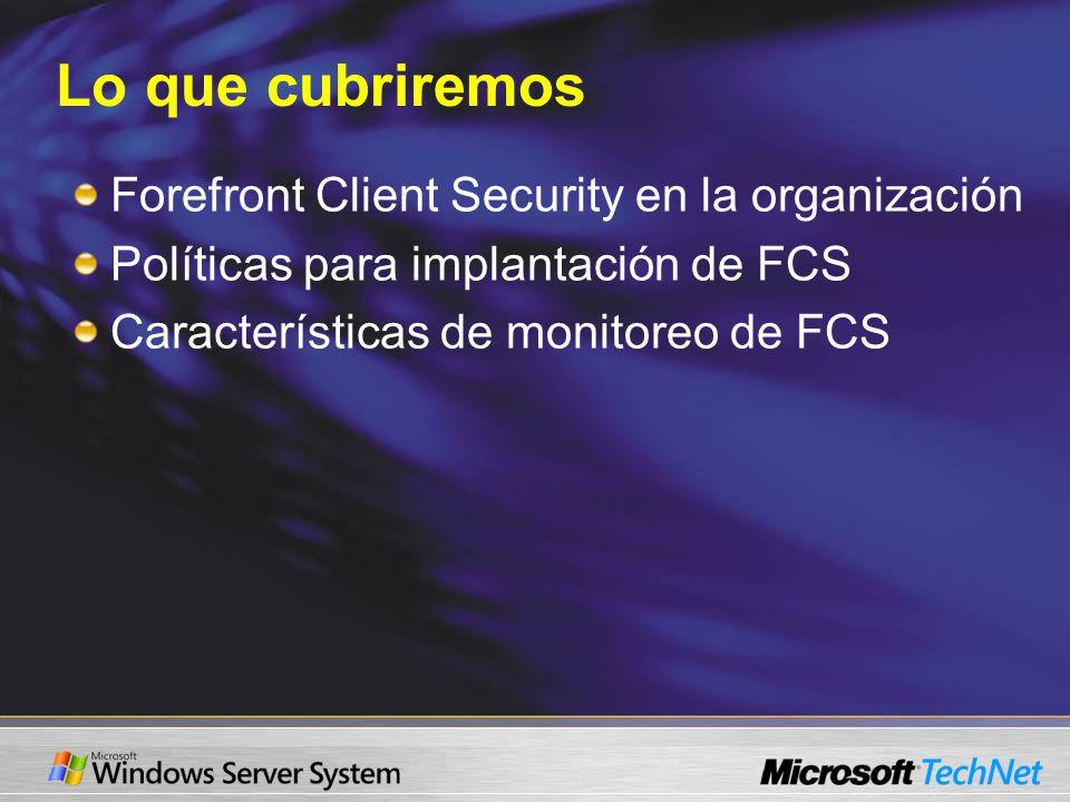 Lo que cubriremos Forefront Client Security en la organización Políticas para implantación de FCS Características de monitoreo de FCS