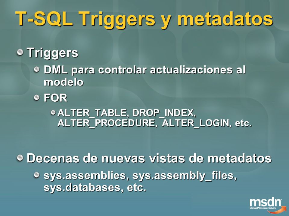 T-SQL Triggers y metadatos Triggers DML para controlar actualizaciones al modelo FOR ALTER_TABLE, DROP_INDEX, ALTER_PROCEDURE, ALTER_LOGIN, etc.