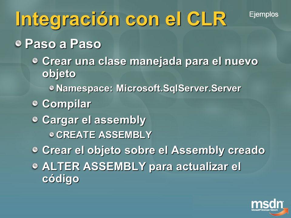 Integración con el CLR Paso a Paso Crear una clase manejada para el nuevo objeto Namespace: Microsoft.SqlServer.Server Compilar Cargar el assembly CREATE ASSEMBLY Crear el objeto sobre el Assembly creado ALTER ASSEMBLY para actualizar el código Ejemplos