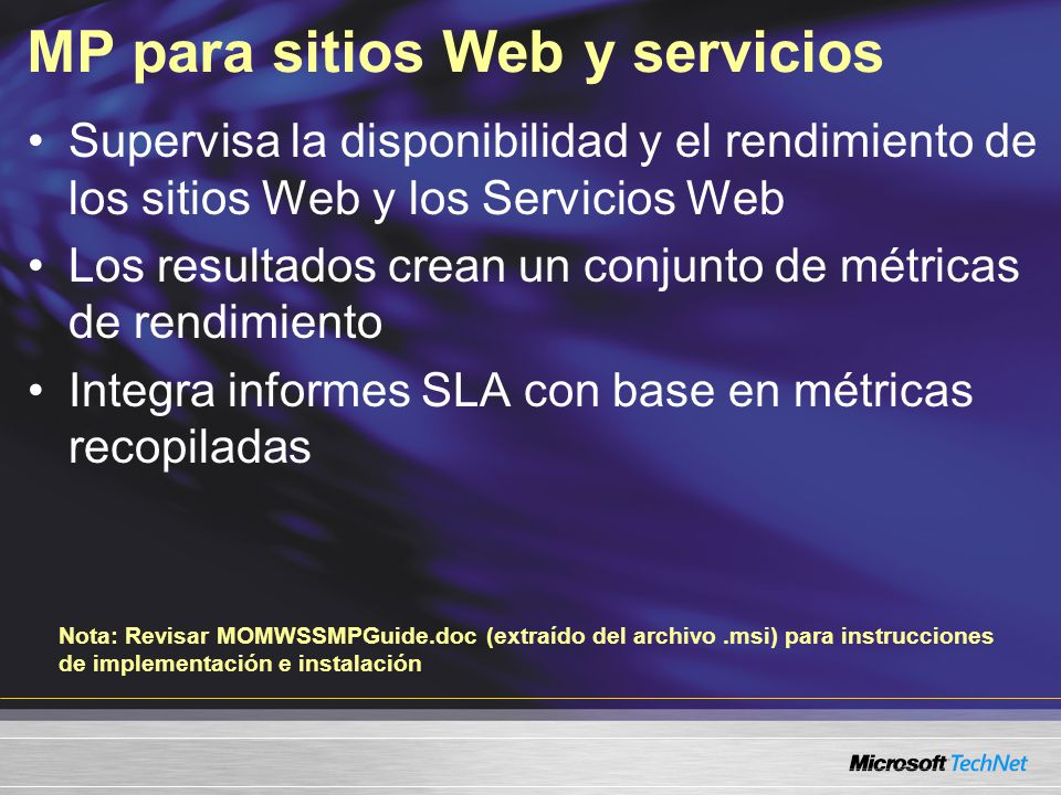 MP para sitios Web y servicios Supervisa la disponibilidad y el rendimiento de los sitios Web y los Servicios Web Los resultados crean un conjunto de métricas de rendimiento Integra informes SLA con base en métricas recopiladas Nota: Revisar MOMWSSMPGuide.doc (extraído del archivo.msi) para instrucciones de implementación e instalación