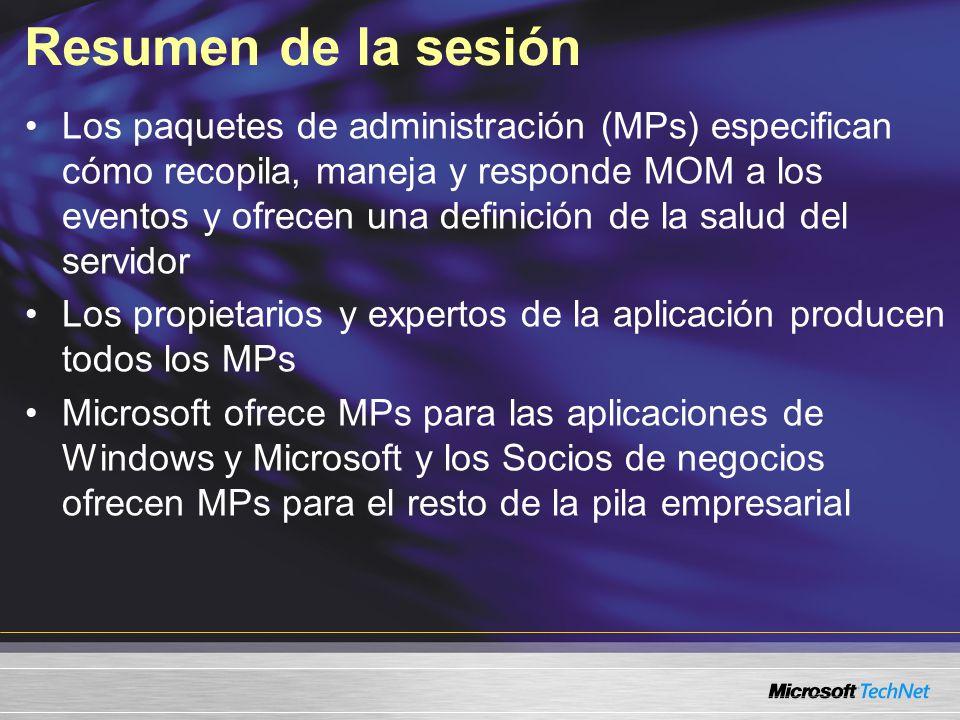 Resumen de la sesión Los paquetes de administración (MPs) especifican cómo recopila, maneja y responde MOM a los eventos y ofrecen una definición de la salud del servidor Los propietarios y expertos de la aplicación producen todos los MPs Microsoft ofrece MPs para las aplicaciones de Windows y Microsoft y los Socios de negocios ofrecen MPs para el resto de la pila empresarial